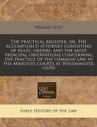 The Practical Register, Or, the Accomplish'd Attorney Consisting of Rules, Orders, and the Most Principal Observations Concerning the Practice of the Common Law in His Majesties Courts at Westminster (1670) by William Style