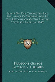 Essays on the Character and Influence of Washington in the Revolution of the United States of America (1840) by Francois Pierre Guilaume Guizot