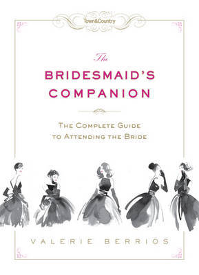 The Bridesmaid's Companion: The Complete Guide to Attending the Bride by Valerie Berrios image