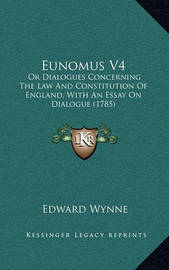 Eunomus V4: Or Dialogues Concerning the Law and Constitution of England, with an Essay on Dialogue (1785) by Edward Wynne