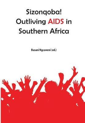 Sizonqoba! Outliving AIDS in Southern Africa by Busani Ngcaweni