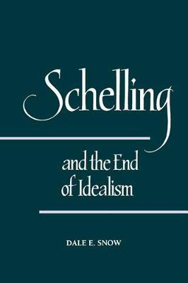 Schelling and the End of Idealism by Dale E. Snow