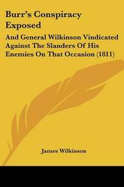 Burr's Conspiracy Exposed: And General Wilkinson Vindicated Against The Slanders Of His Enemies On That Occasion (1811) by James Wilkinson image