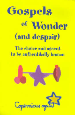 Gospels of Wonder (and Despair): The Choice and Ascent to Be Authentikally Human by Copernicus again