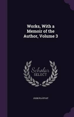 Works, with a Memoir of the Author, Volume 3 by John Playfait
