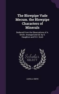 The Blowpipe Vade Mecum. the Blowpipe Characters of Minerals by Aquilla Smith