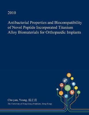 Antibacterial Properties and Biocompatibility of Novel Peptide Incorporated Titanium Alloy Biomaterials for Orthopaedic Implants by Che-Yan Yeung