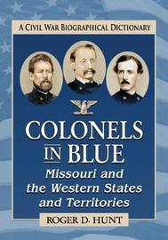Colonels in Blue--Missouri and the Western States and Territories by Roger D Hunt