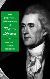 The Political Philosophy of Thomas Jefferson by Garrett Ward Sheldon