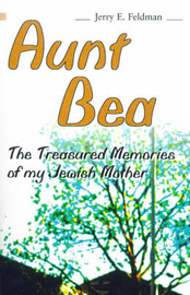 Aunt Bea: The Treasured Memories of My Jewish Mother by Jerry E. Feldman
