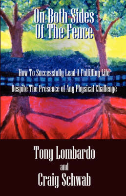 On Both Sides of the Fence: How to Successfully Lead a Fulfilling Life Despite the Presence of Any Physical Challenge by Tony Lombardo