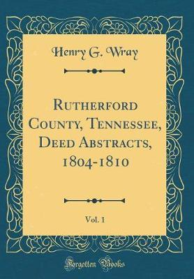 Rutherford County, Tennessee, Deed Abstracts, 1804-1810, Vol. 1 (Classic Reprint) by Henry G Wray