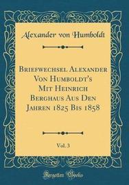 Briefwechsel Alexander Von Humboldt's Mit Heinrich Berghaus Aus Den Jahren 1825 Bis 1858, Vol. 3 (Classic Reprint) by Alexander Von Humboldt