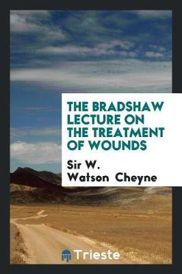 The Bradshaw Lecture on the Treatment of Wounds by Sir W Watson Cheyne