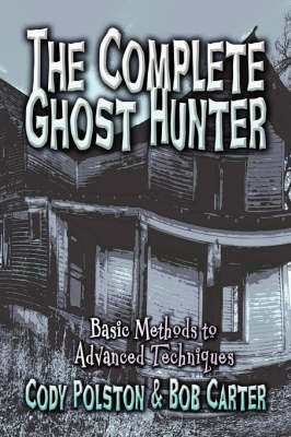 The Complete Ghost Hunter: Basic Methods to Advanced Techniques by Cody Polston