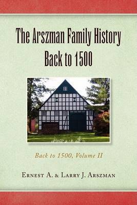 The Arszman Family History Back to 1500 by A & Larry J Arszman Ernest a & Larry J Arszman