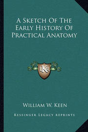 A Sketch of the Early History of Practical Anatomy a Sketch of the Early History of Practical Anatomy by William W. Keen