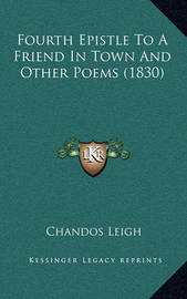 Fourth Epistle to a Friend in Town and Other Poems (1830) by Chandos Leigh
