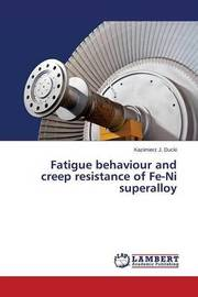 Fatigue Behaviour and Creep Resistance of Fe-Ni Superalloy by Ducki Kazimierz J