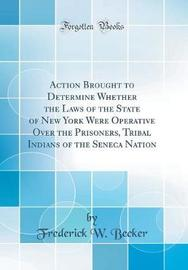 Action Brought to Determine Whether the Laws of the State of New York Were Operative Over the Prisoners, Tribal Indians of the Seneca Nation (Classic Reprint) by Frederick W Becker image