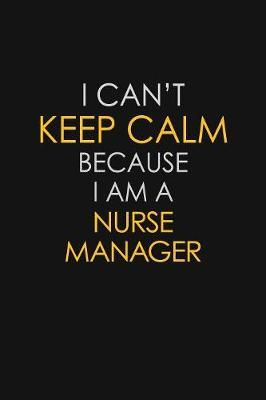 I Can't Keep Calm Because I Am A Nurse Manager by Blue Stone Publishers