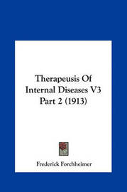 Therapeusis of Internal Diseases V3 Part 2 (1913) Therapeusis of Internal Diseases V3 Part 2 (1913) by Frederick Forchheimer