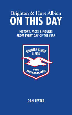 Brighton and Hove Albion on This Day: History, Facts and Figures from Every Day of the Year by Dan Tester