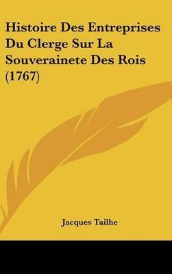 Histoire Des Entreprises Du Clerge Sur La Souverainete Des Rois (1767) by Jacques Tailhe