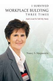 I Survived Workplace Bullying Three Times by Nancy S Stjepanovic