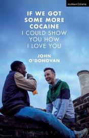 If We Got Some More Cocaine I Could Show You How I Love You by John O'Donovan