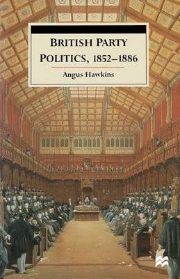British Party Politics, 1852-1886 by Angus Hawkins