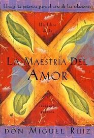 La Maestria del Amor: Una Guia Practica Para el Arte de las Relaciones Humanas, un Libro de la Sabiduria Tolteca by Don Miguel Ruiz