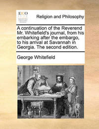 A Continuation of the Reverend Mr. Whitefield's Journal, from His Embarking After the Embargo, to His Arrival at Savannah in Georgia. the Second Edition by George Whitefield