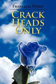 Crack Heads Only by Francelia Poole