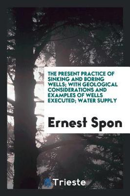 The Present Practice of Sinking and Boring Wells; With Geological Considerations and Examples of Wells Executed; Water Supply by Ernest Spon