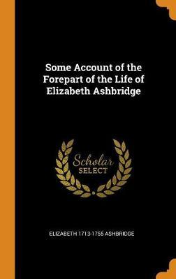 Some Account of the Forepart of the Life of Elizabeth Ashbridge by Elizabeth 1713-1755 Ashbridge