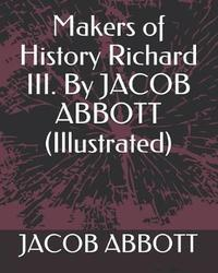 Makers of History Richard III. by Jacob Abbott (Illustrated) by Jacob Abbott