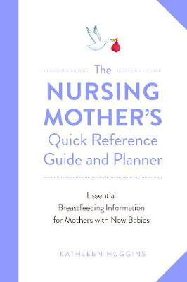 The Nursing Mother's Quick Reference Guide and Planner by Kathleen Huggins