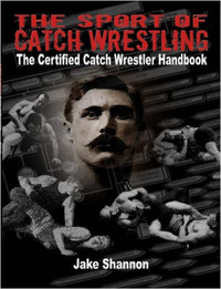 The Sport of Catch Wrestling: The Certified Catch Wrestler Handbook by Jake Shannon