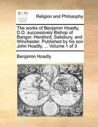 The Works of Benjamin Hoadly, D.D. Successively Bishop of Bangor, Hereford, Salisbury, and Winchester. Published by His Son John Hoadly, ... Volume 1 of 3 by Benjamin Hoadly