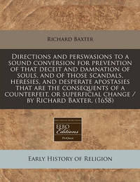 Directions and Perswasions to a Sound Conversion for Prevention of That Deceit and Damnation of Souls, and of Those Scandals, Heresies, and Desperate Apostasies That Are the Consequents of a Counterfeit, or Superficial Change / By Richard Baxter. (1658) by Richard Baxter