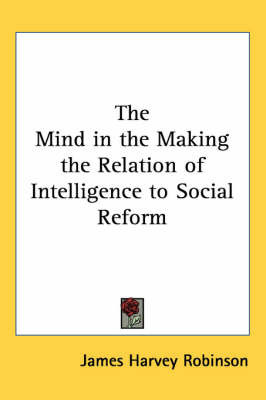 The Mind in the Making the Relation of Intelligence to Social Reform by James Harvey Robinson