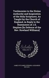 Testimonies to the Divine Authority and Inspiration of the Holy Scriptures, as Taught by the Church of England, in Reply to the Statements of J.E. Stephen [In Defence of the REV. Rowland Williams] by James Fitzjames Stephen image