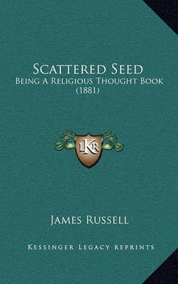 Scattered Seed Scattered Seed: Being a Religious Thought Book (1881) Being a Religious Thought Book (1881) by James Russell