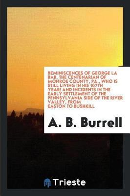 Reminiscences of George La Bar, the Centenarian of Monroe County, Pa., Who Is Still Living in His 107th Year! and Incidents in the Early Settlement of the Pennsylvania Side of the River Valley, from Easton to Bushkill by A B Burrell