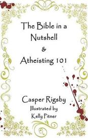 The Bible in a Nutshell & Atheisting 101 by Casper Rigsby