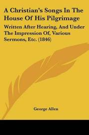 A Christian's Songs In The House Of His Pilgrimage: Written After Hearing, And Under The Impression Of, Various Sermons, Etc. (1846) by George Allen