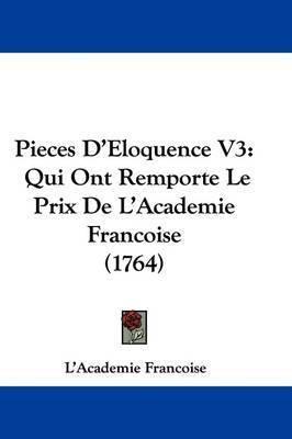 Pieces D'Eloquence V3: Qui Ont Remporte Le Prix De L'Academie Francoise (1764) by L'Academie Francoise