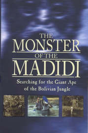 The Monster of the Madidi: Searching for the Giant Ape of the Bolivian Jungle by Simon Chapman image