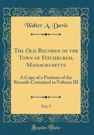 The Old Records of the Town of Fitchburgh, Massachusetts, Vol. 5 by Walter A Davis image